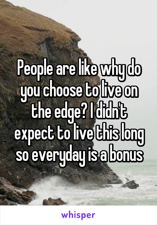 People are like why do you choose to live on the edge? I didn't expect to live this long so everyday is a bonus