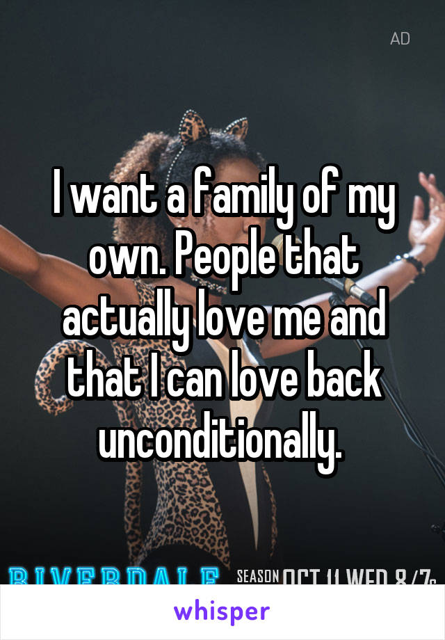 I want a family of my own. People that actually love me and that I can love back unconditionally.