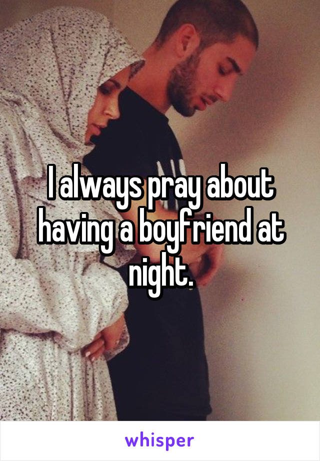 I always pray about having a boyfriend at night.