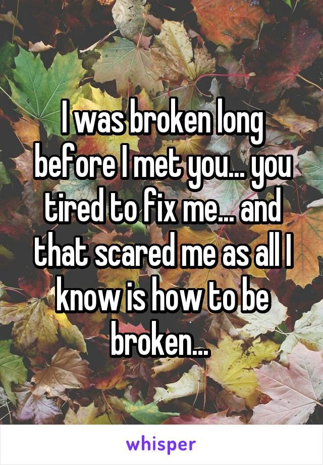 I was broken long before I met you... you tired to fix me... and that scared me as all I know is how to be broken...