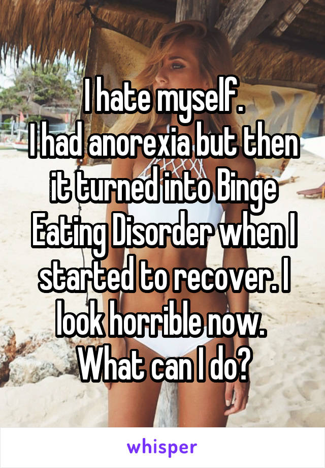 I hate myself. I had anorexia but then it turned into Binge Eating Disorder when I started to recover. I look horrible now.  What can I do?