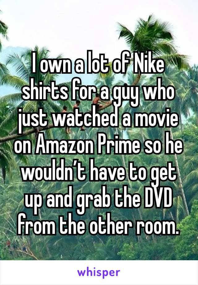 I own a lot of Nike shirts for a guy who just watched a movie on Amazon Prime so he wouldn't have to get up and grab the DVD from the other room.