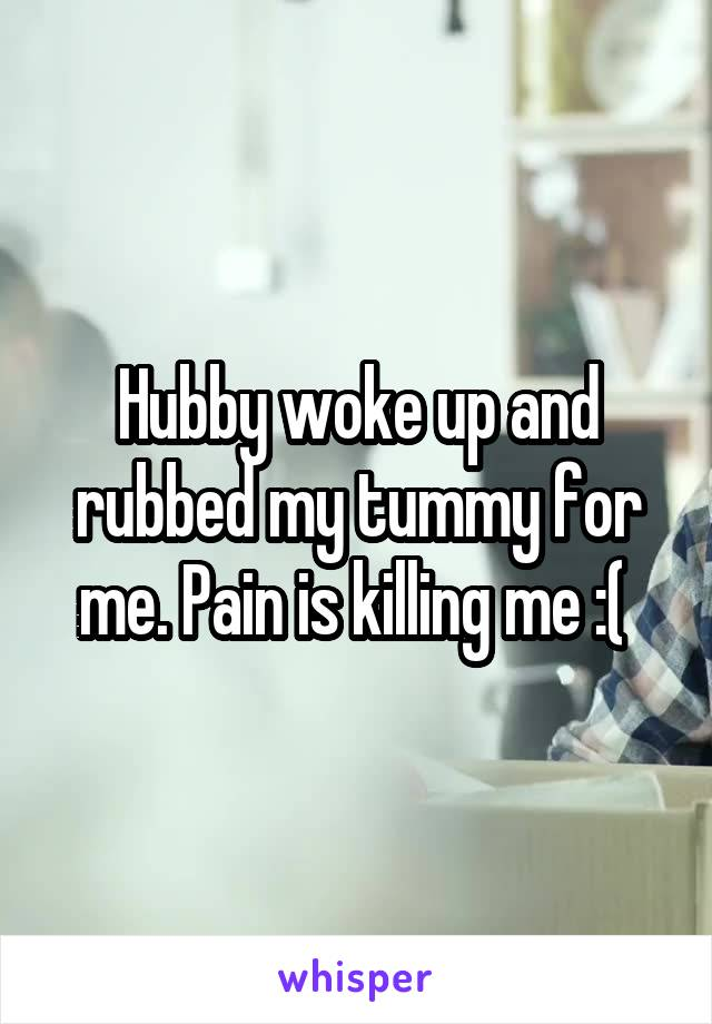 Hubby woke up and rubbed my tummy for me. Pain is killing me :(
