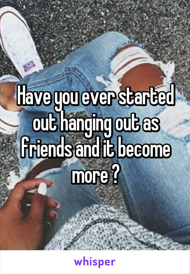 Have you ever started out hanging out as friends and it become more ?