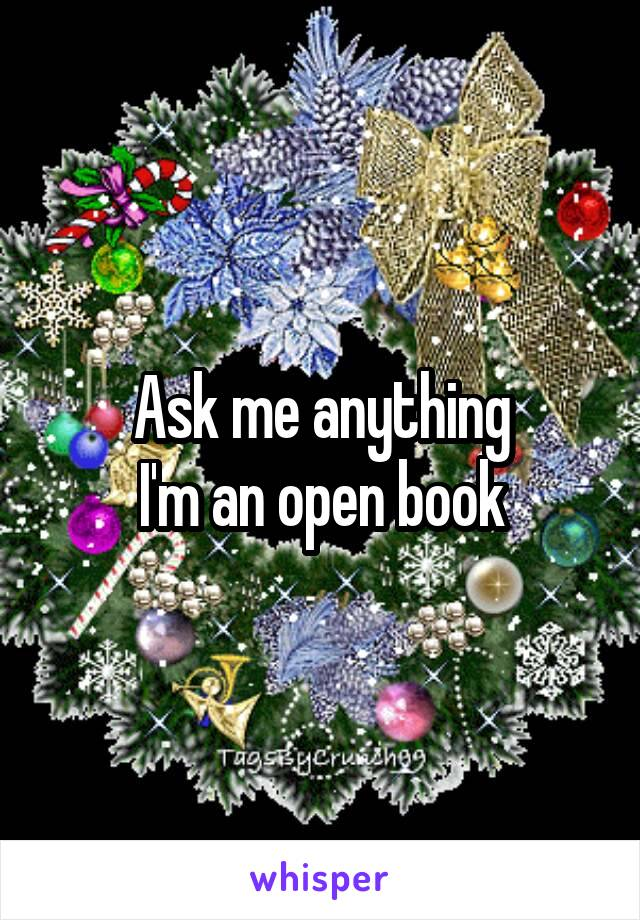 Ask me anything I'm an open book