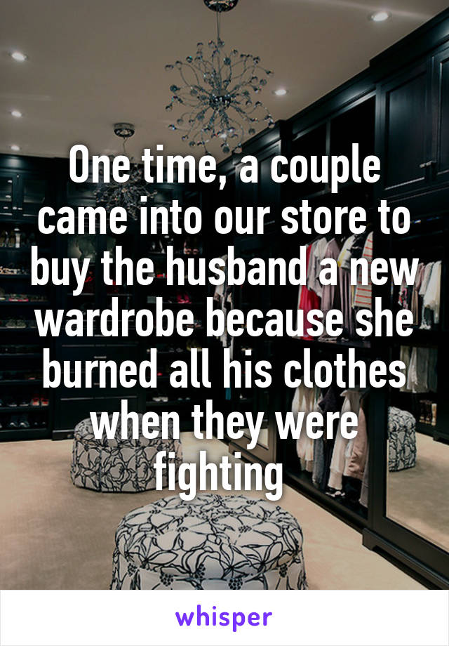 One time, a couple came into our store to buy the husband a new wardrobe because she burned all his clothes when they were fighting