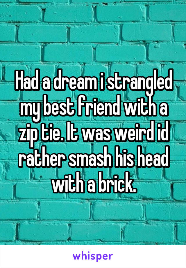 Had a dream i strangled my best friend with a zip tie. It was weird id rather smash his head with a brick.