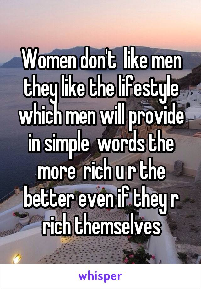 Women don't  like men they like the lifestyle which men will provide in simple  words the more  rich u r the better even if they r rich themselves