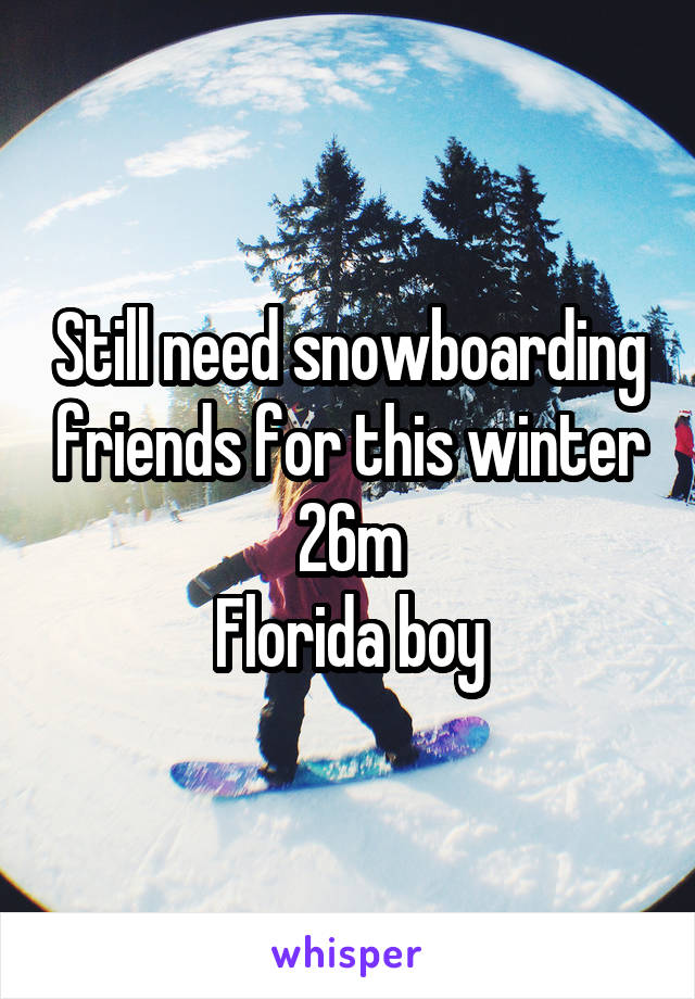 Still need snowboarding friends for this winter 26m Florida boy
