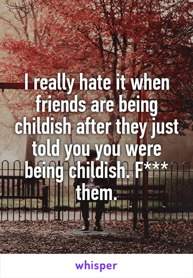 I really hate it when friends are being childish after they just told you you were being childish. F*** them.