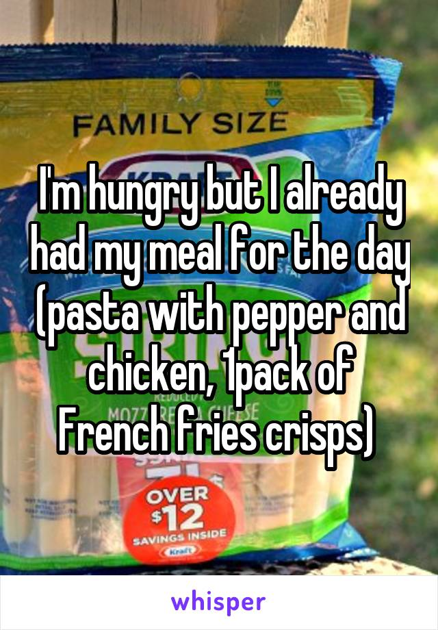 I'm hungry but I already had my meal for the day (pasta with pepper and chicken, 1pack of French fries crisps)
