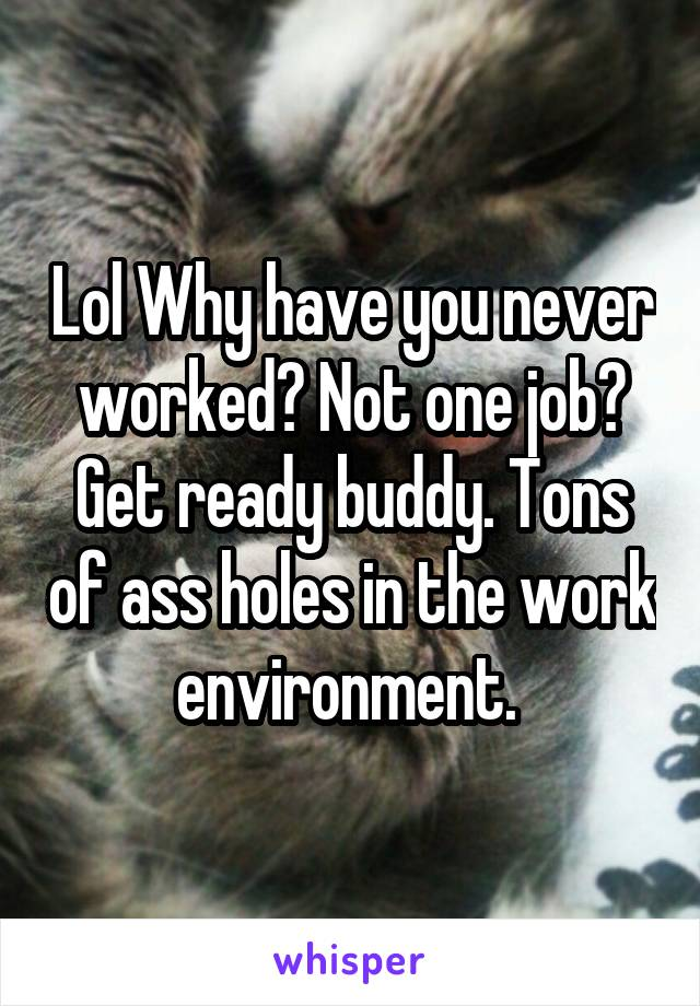 Lol Why have you never worked? Not one job? Get ready buddy. Tons of ass holes in the work environment.