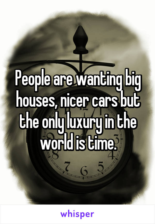 People are wanting big houses, nicer cars but the only luxury in the world is time.