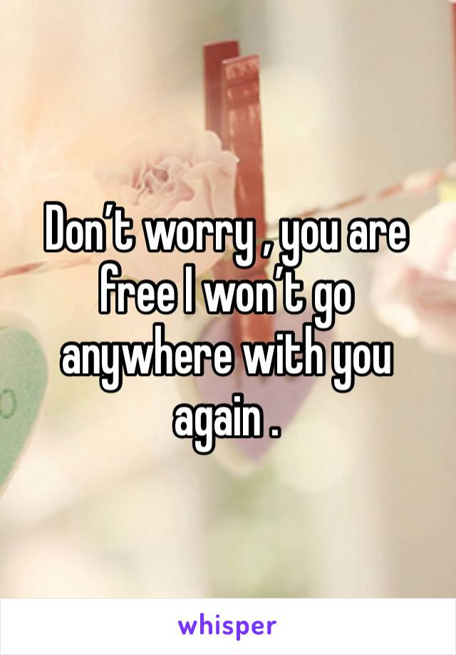 Don't worry , you are free I won't go anywhere with you again .