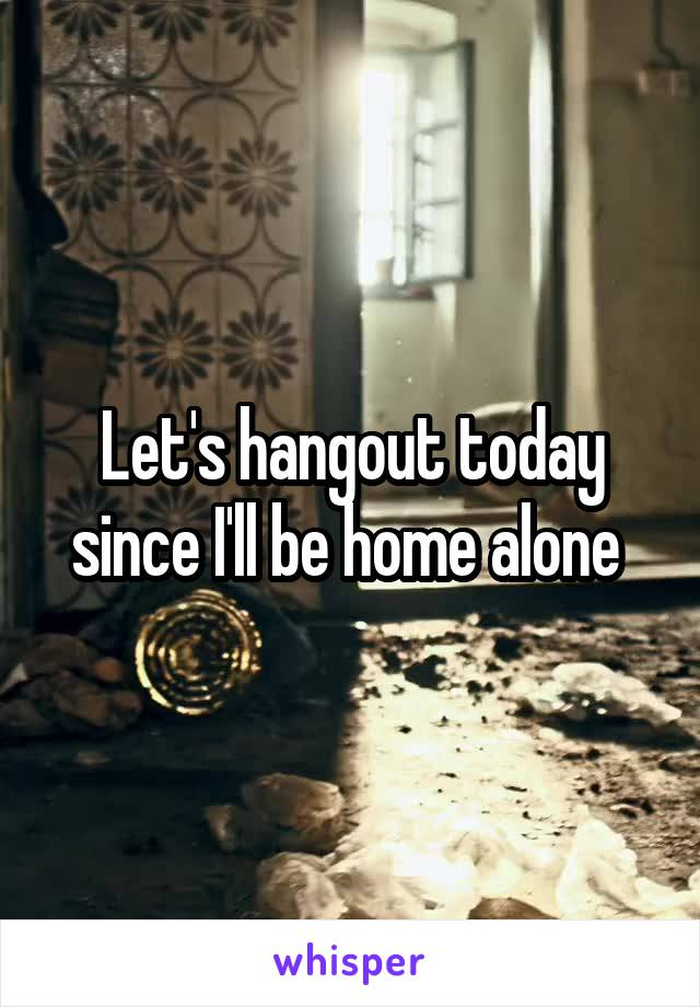 Let's hangout today since I'll be home alone