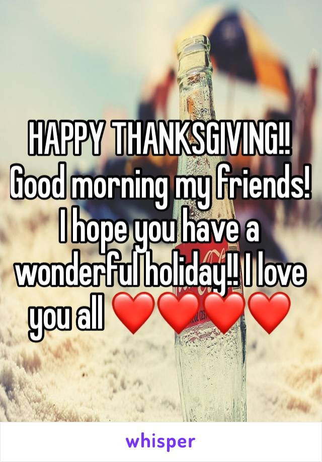 HAPPY THANKSGIVING!! Good morning my friends! I hope you have a wonderful holiday!! I love you all ❤️❤️❤️❤️