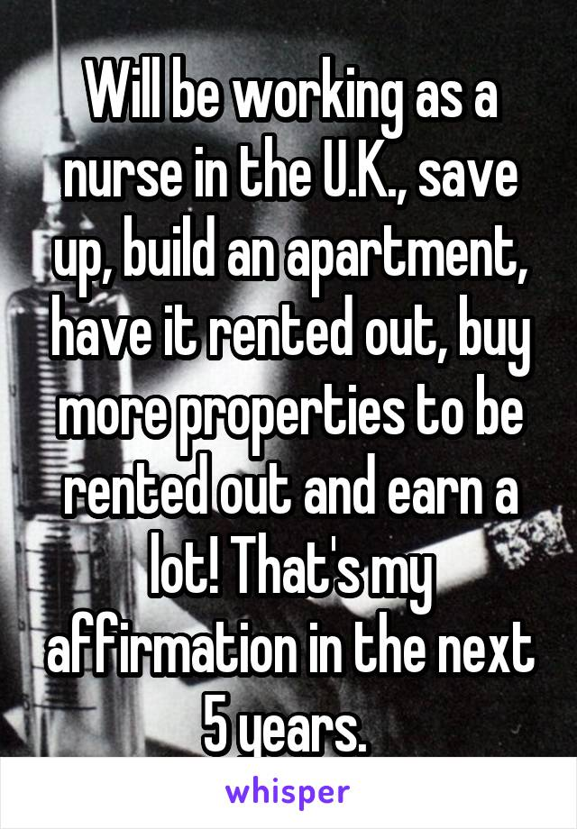 Will be working as a nurse in the U.K., save up, build an apartment, have it rented out, buy more properties to be rented out and earn a lot! That's my affirmation in the next 5 years.