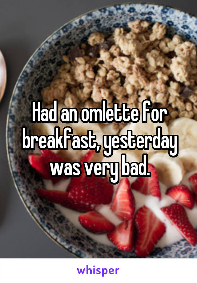Had an omlette for breakfast, yesterday was very bad.