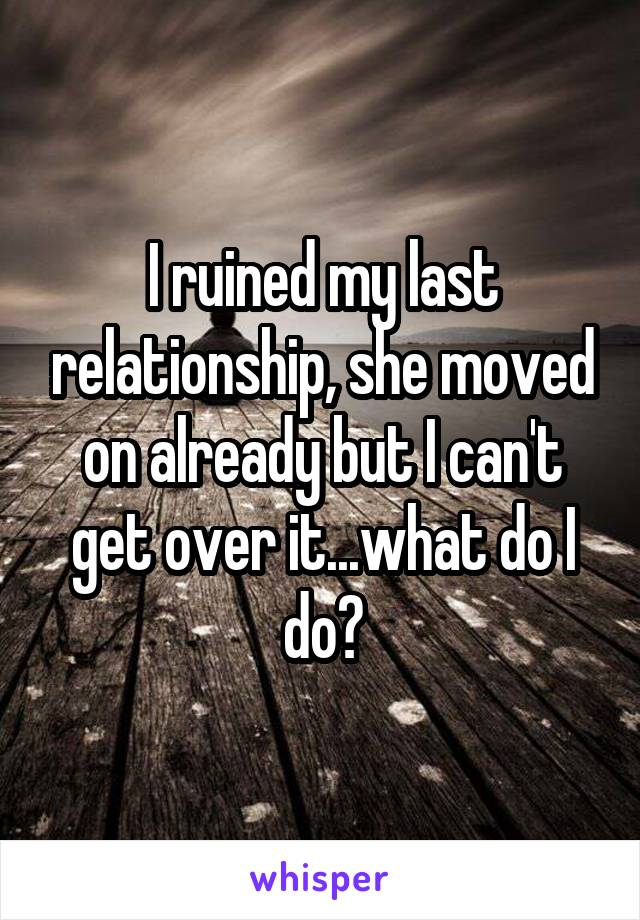 I ruined my last relationship, she moved on already but I can't get over it...what do I do?