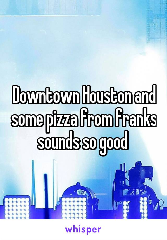 Downtown Houston and some pizza from franks sounds so good