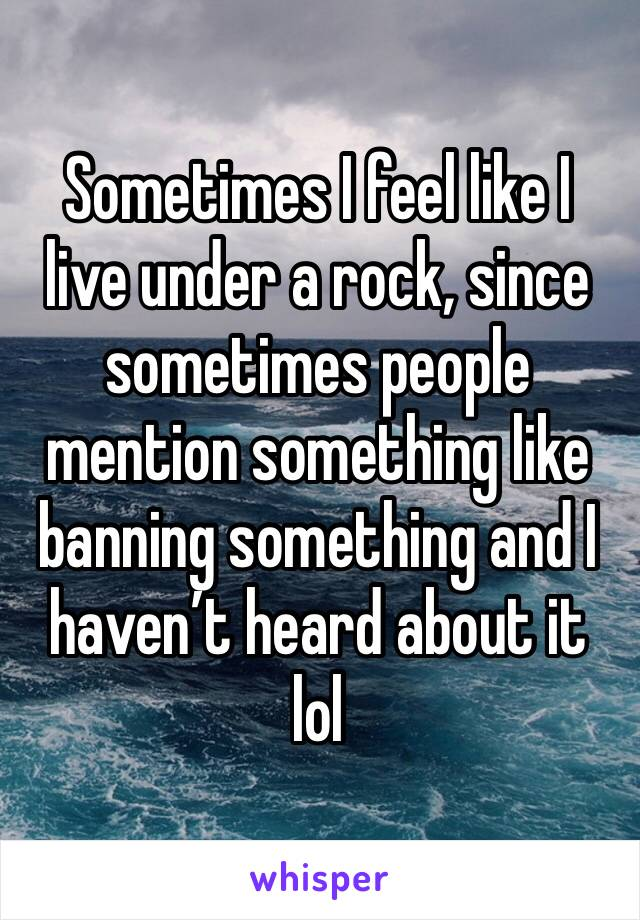 Sometimes I feel like I live under a rock, since sometimes people mention something like banning something and I haven't heard about it lol