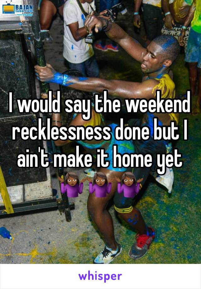 I would say the weekend recklessness done but I ain't make it home yet 🤷🏾♀️🤷🏾♀️🤷🏾♀️