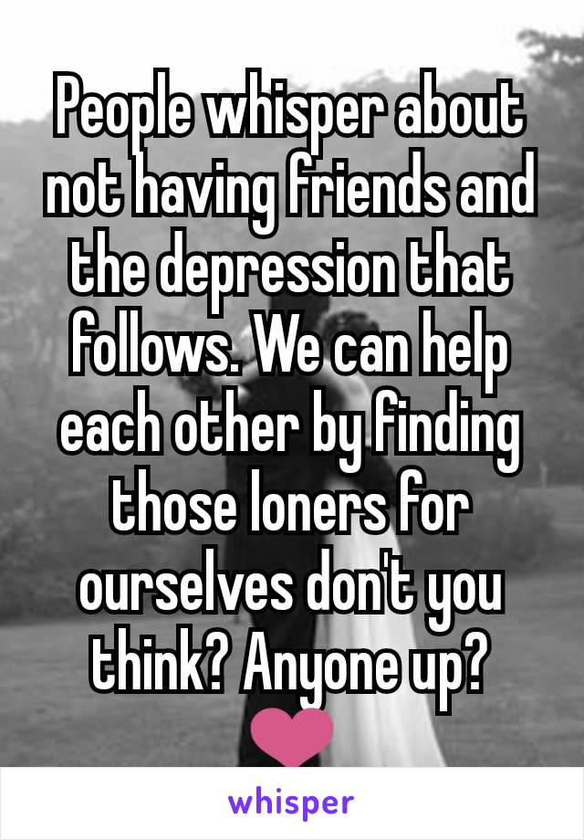 People whisper about not having friends and the depression that follows. We can help each other by finding those loners for ourselves don't you think? Anyone up? ❤️