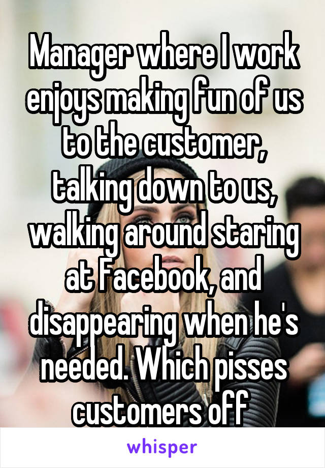 Manager where I work enjoys making fun of us to the customer, talking down to us, walking around staring at Facebook, and disappearing when he's needed. Which pisses customers off