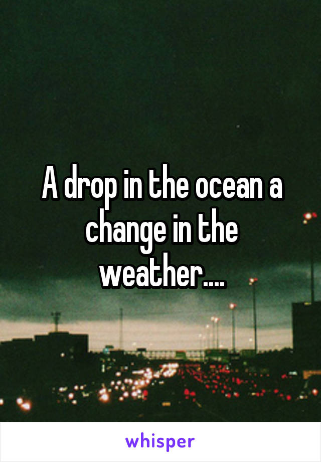 A drop in the ocean a change in the weather....