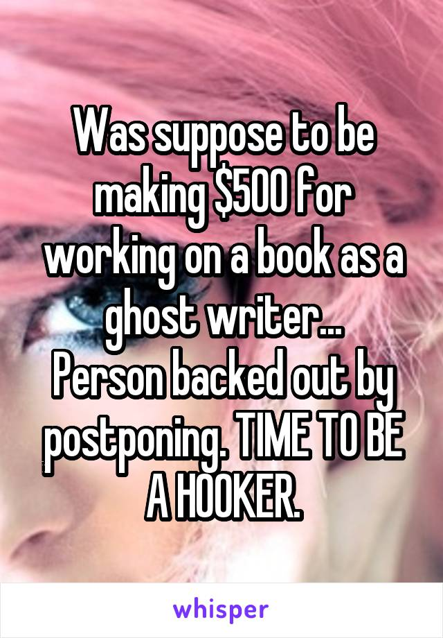 Was suppose to be making $500 for working on a book as a ghost writer... Person backed out by postponing. TIME TO BE A HOOKER.