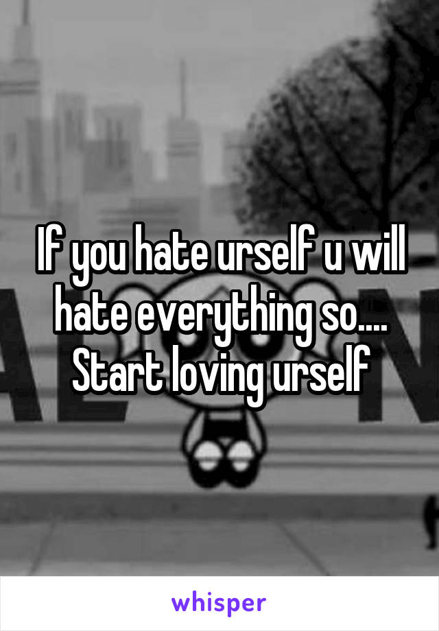 If you hate urself u will hate everything so.... Start loving urself