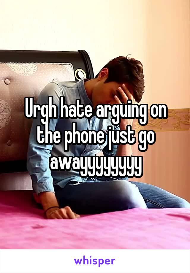 Urgh hate arguing on the phone just go awayyyyyyyy