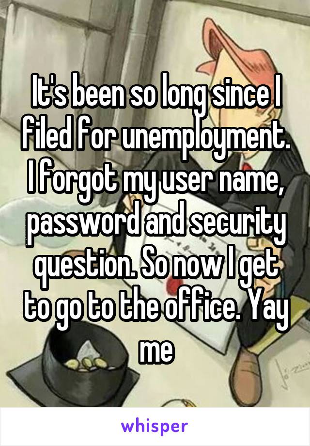 It's been so long since I filed for unemployment. I forgot my user name, password and security question. So now I get to go to the office. Yay me