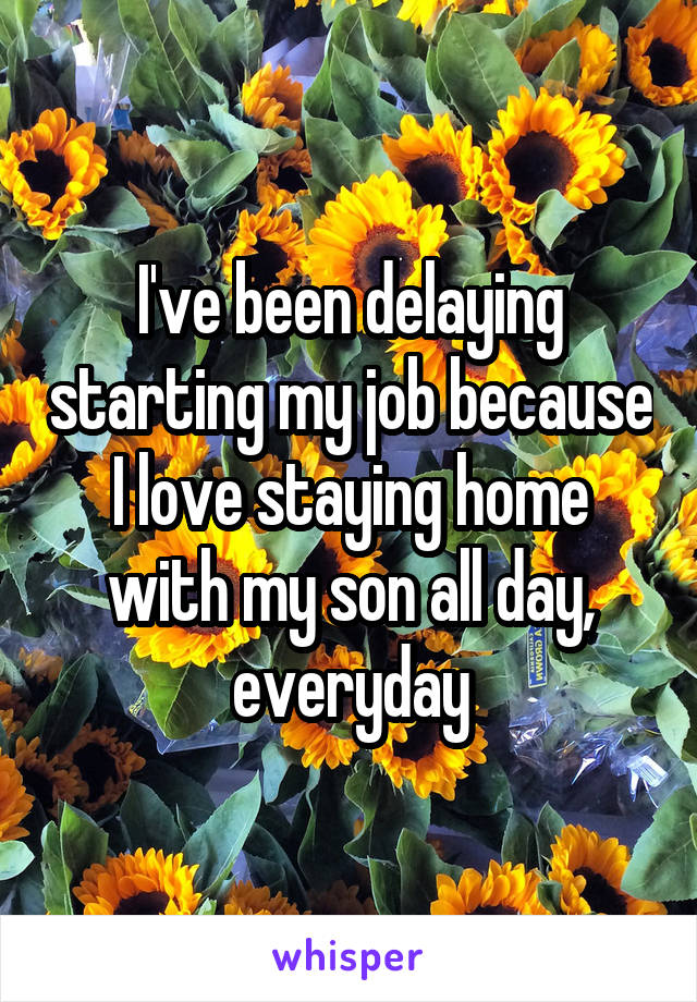 I've been delaying starting my job because I love staying home with my son all day, everyday
