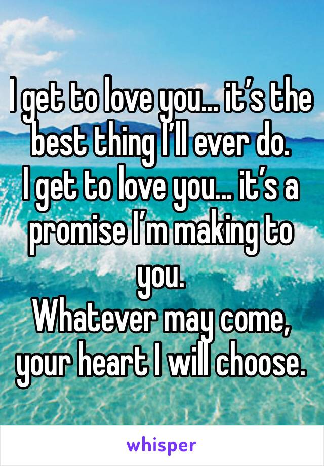 I get to love you... it's the best thing I'll ever do.  I get to love you... it's a promise I'm making to you.  Whatever may come, your heart I will choose.