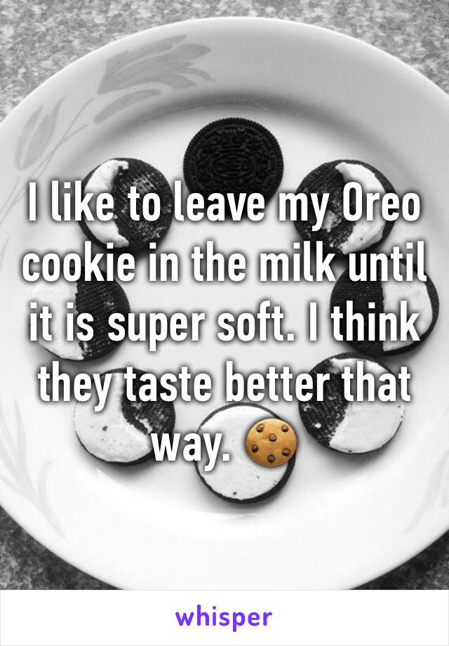 I like to leave my Oreo cookie in the milk until it is super soft. I think they taste better that way. 🍪