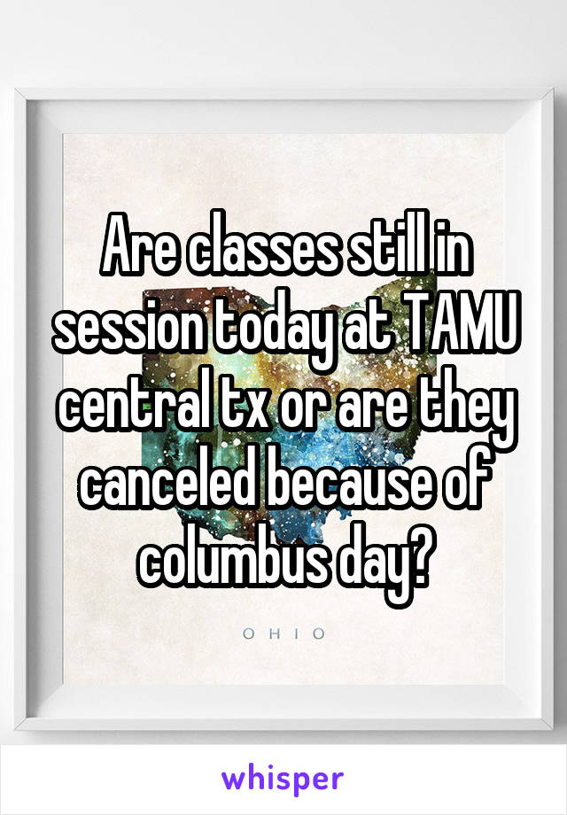 Are classes still in session today at TAMU central tx or are they canceled because of columbus day?
