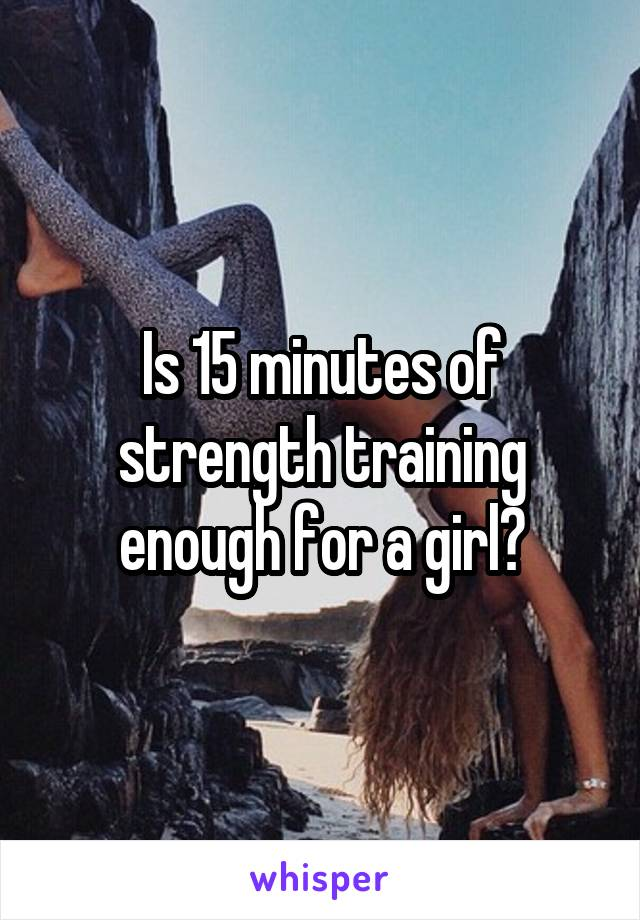 Is 15 minutes of strength training enough for a girl?