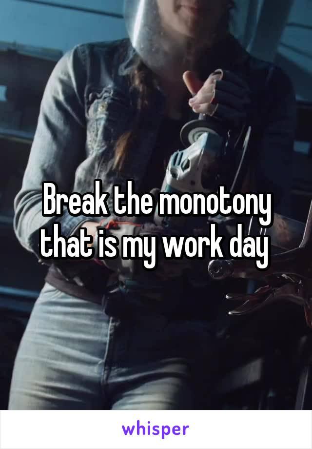 Break the monotony that is my work day