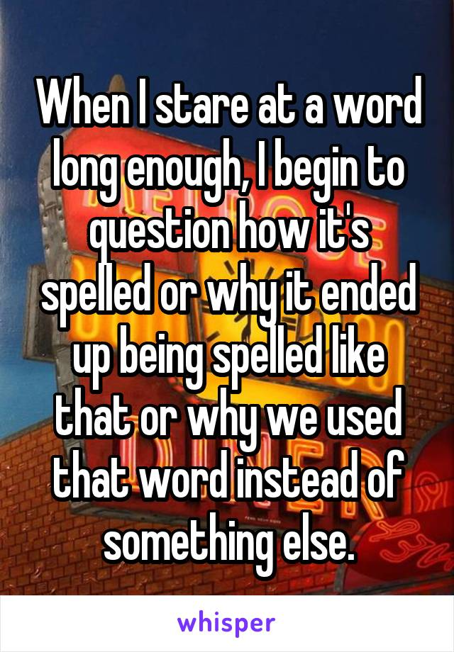 When I stare at a word long enough, I begin to question how it's spelled or why it ended up being spelled like that or why we used that word instead of something else.