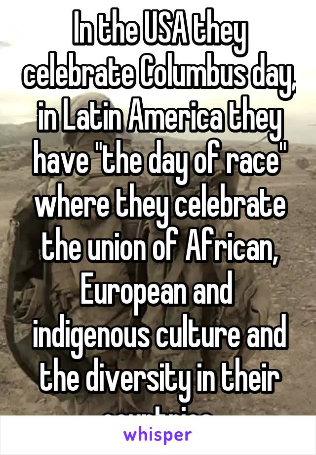 "In the USA they celebrate Columbus day, in Latin America they have ""the day of race"" where they celebrate the union of African, European and  indigenous culture and the diversity in their countries"