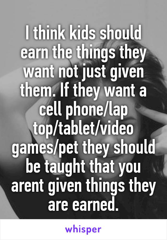 I think kids should earn the things they want not just given them. If they want a cell phone/lap top/tablet/video games/pet they should be taught that you arent given things they are earned.