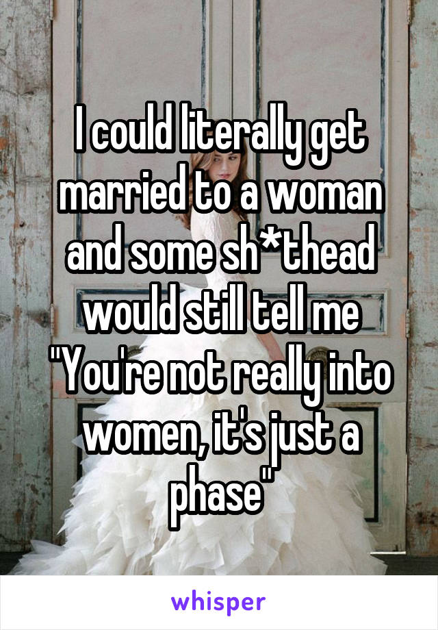 """I could literally get married to a woman and some sh*thead would still tell me """"You're not really into women, it's just a phase"""""""