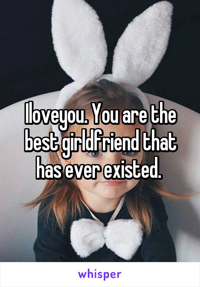 Iloveyou. You are the best girldfriend that has ever existed.