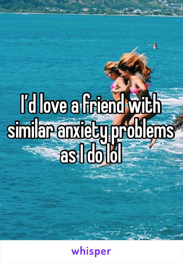 I'd love a friend with similar anxiety problems as I do lol