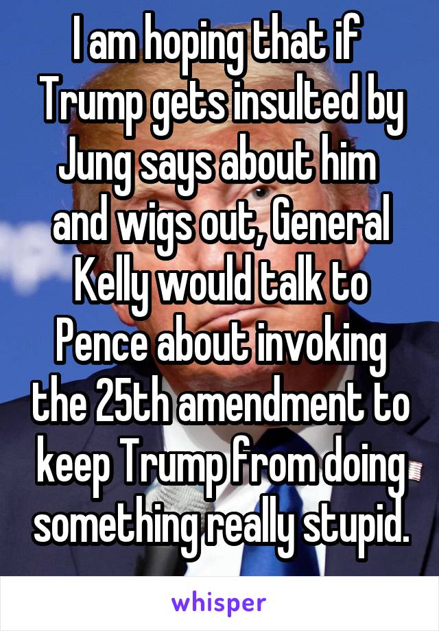 I am hoping that if  Trump gets insulted by Jung says about him  and wigs out, General Kelly would talk to Pence about invoking the 25th amendment to keep Trump from doing something really stupid.