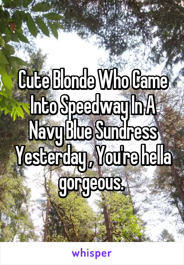 Cute Blonde Who Came Into Speedway In A Navy Blue Sundress Yesterday , You're hella gorgeous.
