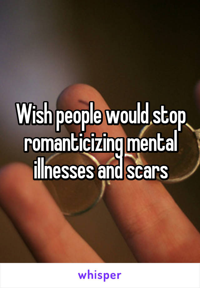 Wish people would stop romanticizing mental illnesses and scars