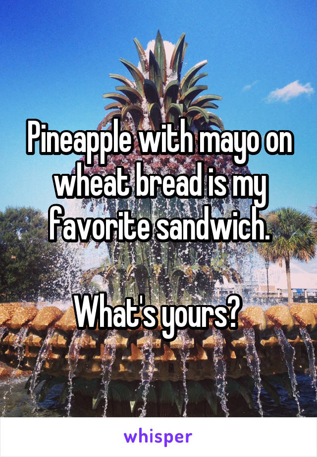 Pineapple with mayo on wheat bread is my favorite sandwich.  What's yours?