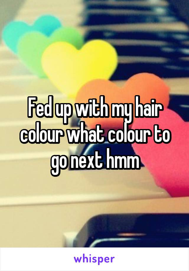 Fed up with my hair colour what colour to go next hmm